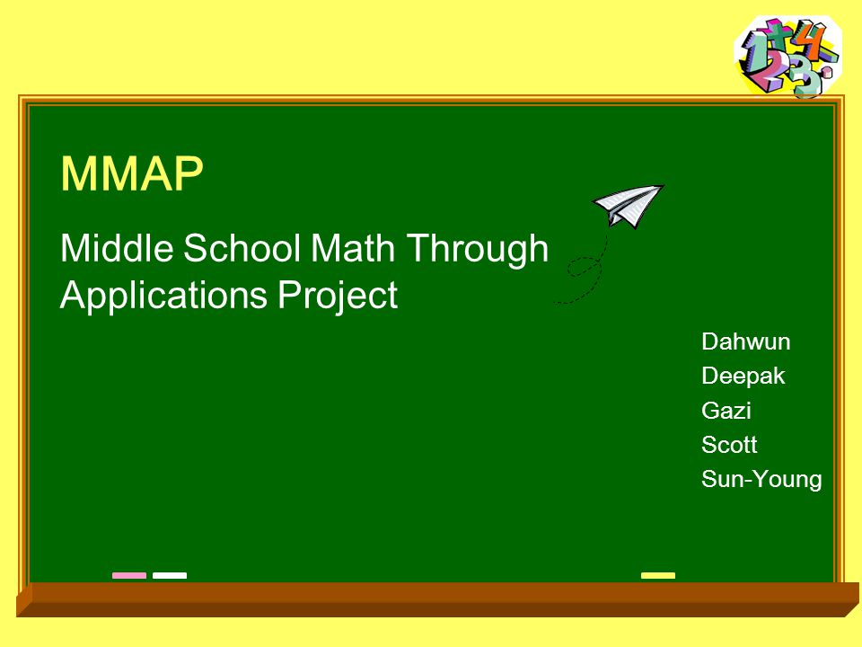MMAP Middle School Math Through Applications Project Dahwun Deepak Gazi Scott Sun-Young
