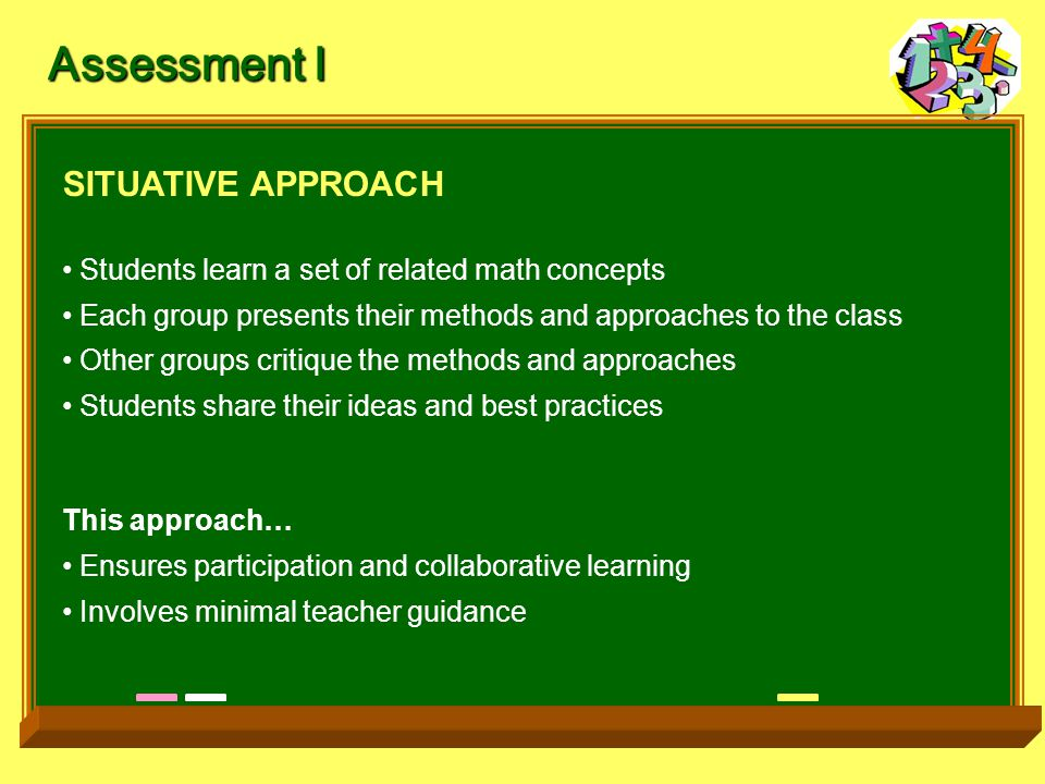 Assessment I SITUATIVE APPROACH Students learn a set of related math concepts Each group presents their methods and approaches to the class Other groups critique the methods and approaches Students share their ideas and best practices This approach… Ensures participation and collaborative learning Involves minimal teacher guidance