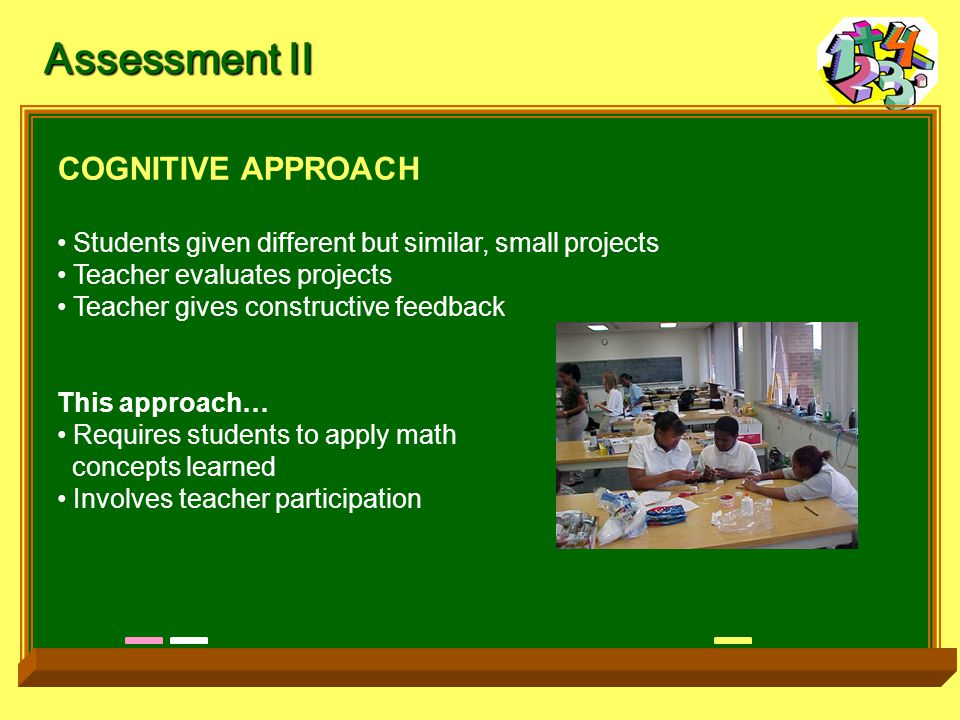 COGNITIVE APPROACH Students given different but similar, small projects Teacher evaluates projects Teacher gives constructive feedback This approach… Requires students to apply math concepts learned Involves teacher participation Assessment II