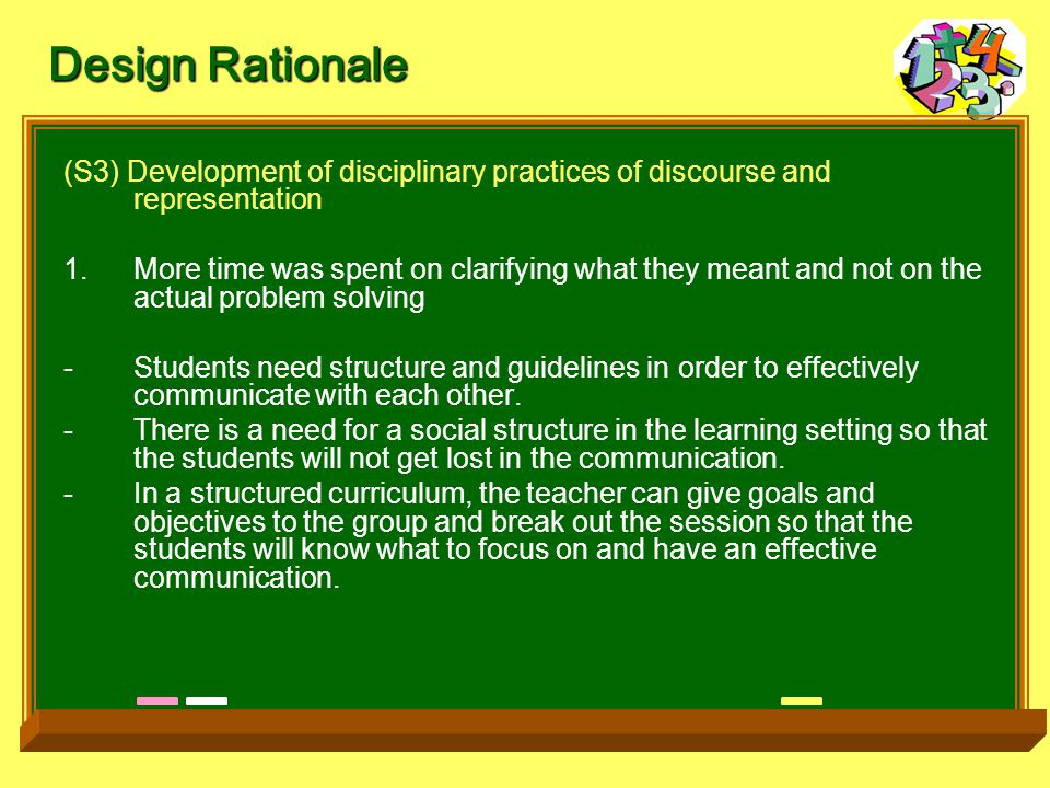 (S3) Development of disciplinary practices of discourse and representation 1.More time was spent on clarifying what they meant and not on the actual problem solving -Students need structure and guidelines in order to effectively communicate with each other.