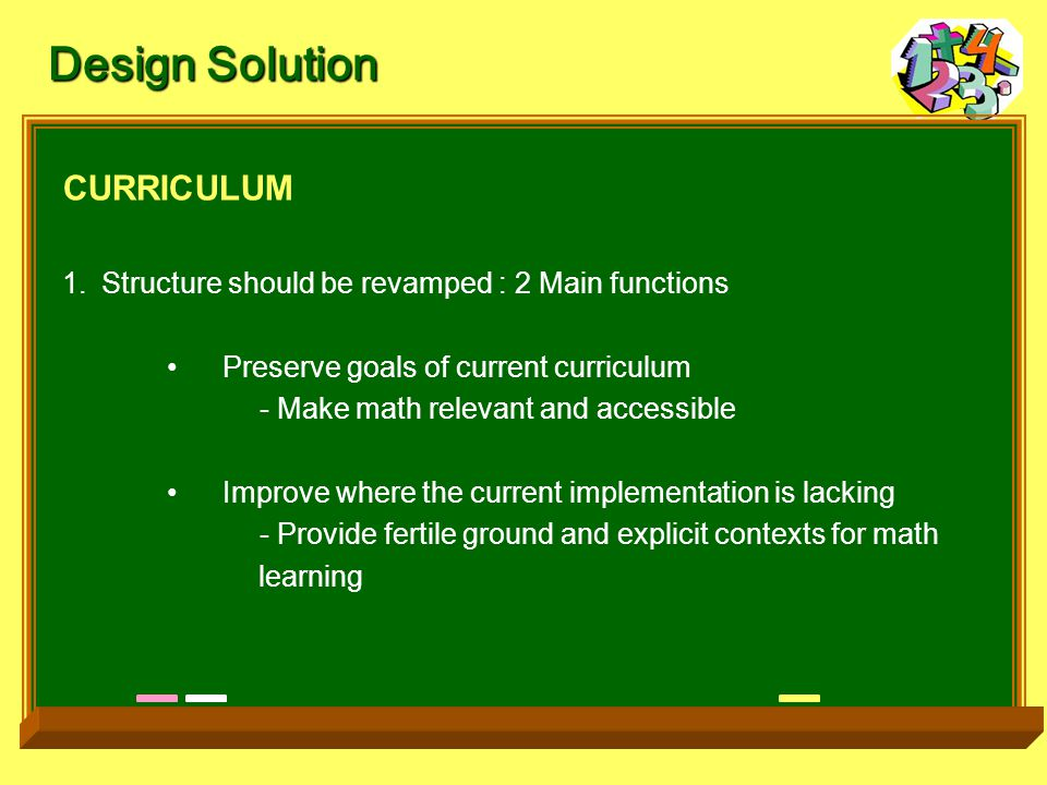 Design Solution CURRICULUM 1.Structure should be revamped : 2 Main functions Preserve goals of current curriculum - Make math relevant and accessible Improve where the current implementation is lacking - Provide fertile ground and explicit contexts for math learning