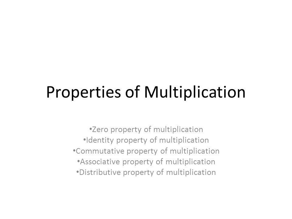 Properties of Multiplication Zero property of multiplication Identity property of multiplication Commutative property of multiplication Associative property of multiplication Distributive property of multiplication