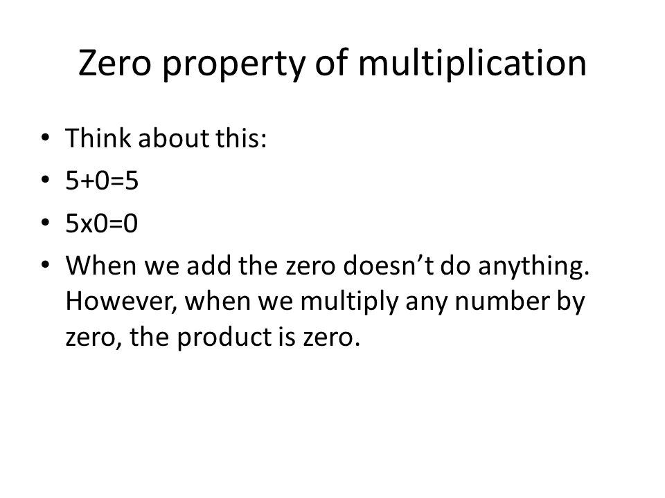 Zero property of multiplication Think about this: 5+0=5 5x0=0 When we add the zero doesn't do anything.