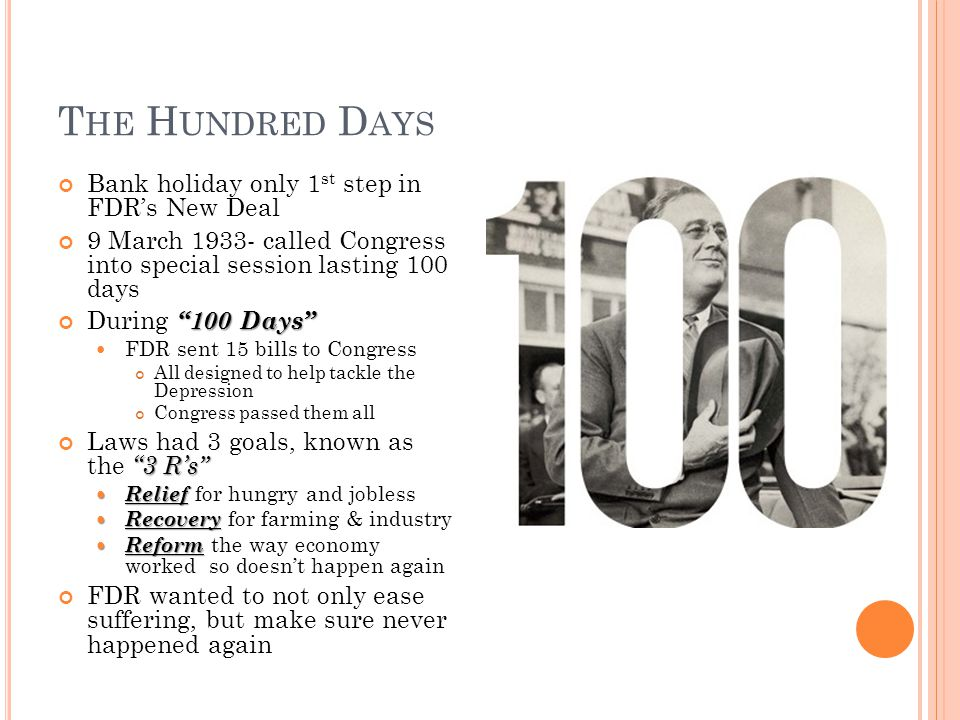 T HE H UNDRED D AYS Bank holiday only 1 st step in FDR's New Deal 9 March 1933- called Congress into special session lasting 100 days 100 Days During 100 Days FDR sent 15 bills to Congress All designed to help tackle the Depression Congress passed them all 3 R's Laws had 3 goals, known as the 3 R's Relief Relief for hungry and jobless Recovery Recovery for farming & industry Reform Reform the way economy worked so doesn't happen again FDR wanted to not only ease suffering, but make sure never happened again