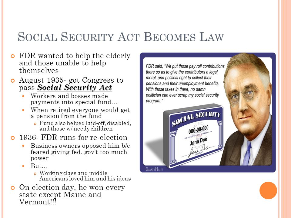 S OCIAL S ECURITY A CT B ECOMES L AW FDR wanted to help the elderly and those unable to help themselves Social Security Act August 1935- got Congress to pass Social Security Act Workers and bosses made payments into special fund… When retired everyone would get a pension from the fund Fund also helped laid-off, disabled, and those w/ needy children 1936- FDR runs for re-election Business owners opposed him b/c feared giving fed.