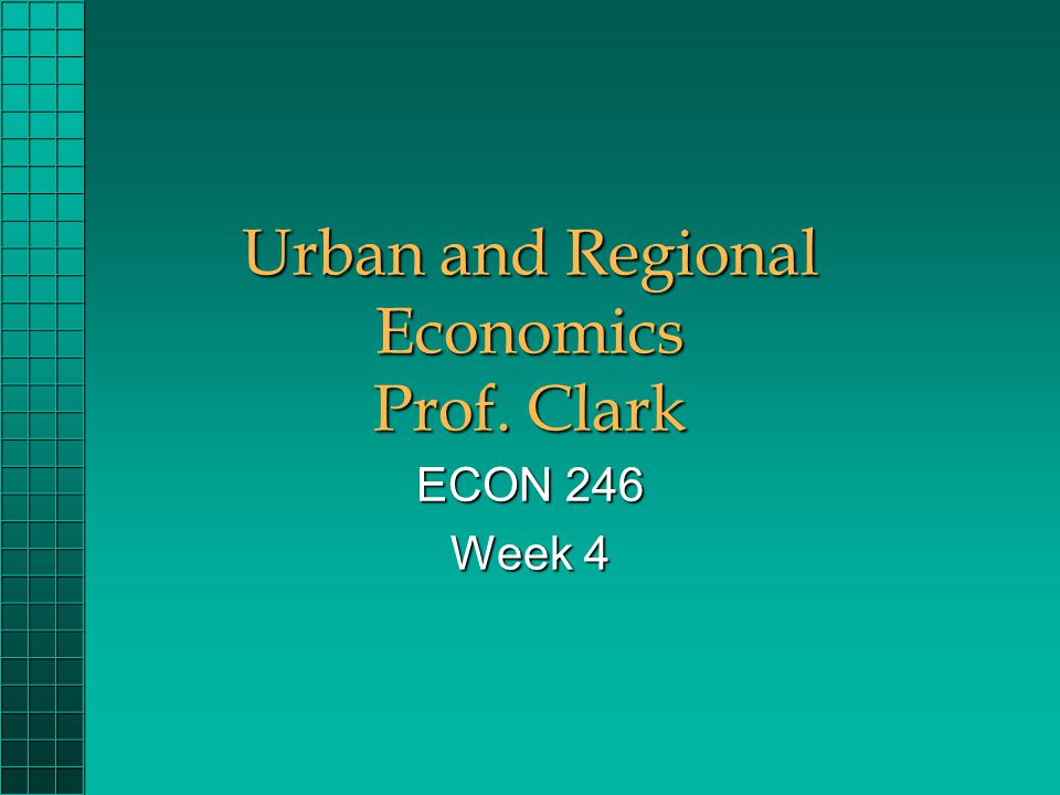 Urban and Regional Economics Prof. Clark ECON 246 Week 4