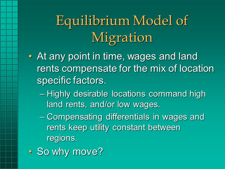 Equilibrium Model of Migration At any point in time, wages and land rents compensate for the mix of location specific factors.At any point in time, wages and land rents compensate for the mix of location specific factors.