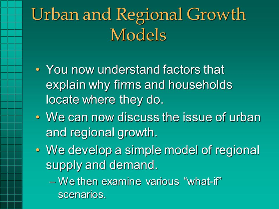 Urban and Regional Growth Models You now understand factors that explain why firms and households locate where they do.You now understand factors that explain why firms and households locate where they do.