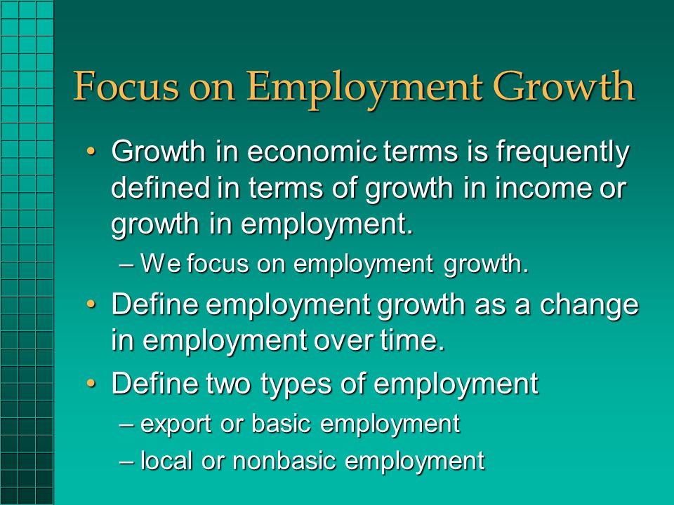 Focus on Employment Growth Growth in economic terms is frequently defined in terms of growth in income or growth in employment.Growth in economic terms is frequently defined in terms of growth in income or growth in employment.