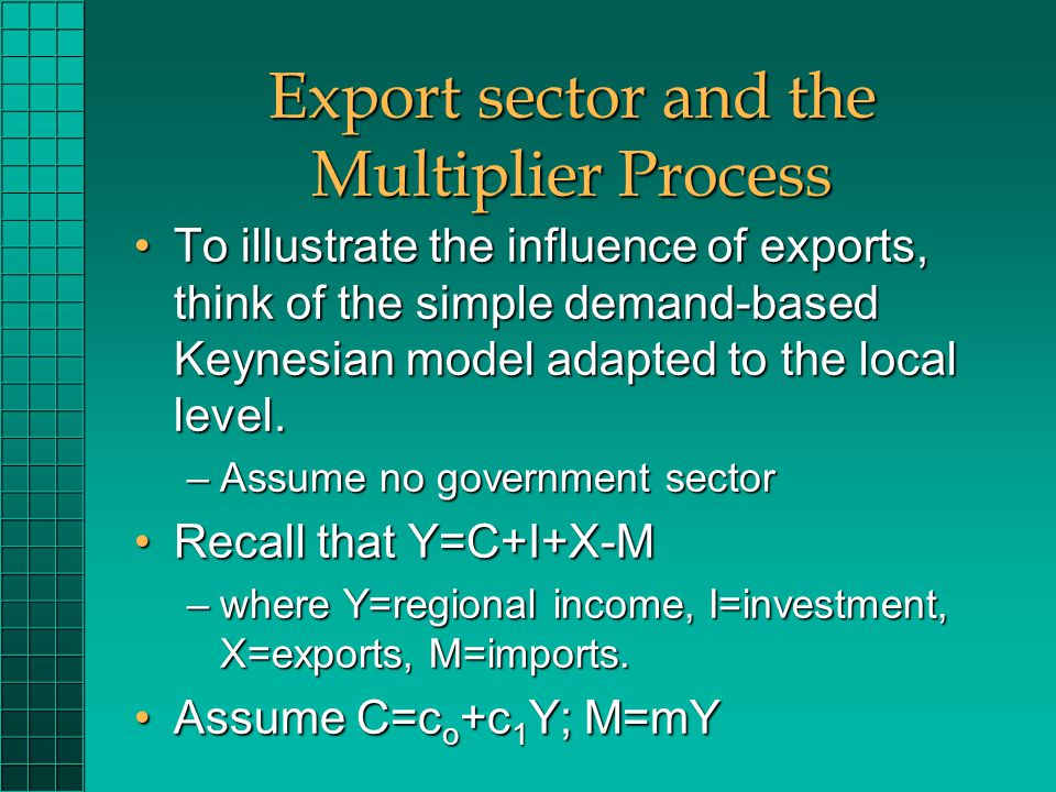 Export sector and the Multiplier Process To illustrate the influence of exports, think of the simple demand-based Keynesian model adapted to the local level.To illustrate the influence of exports, think of the simple demand-based Keynesian model adapted to the local level.