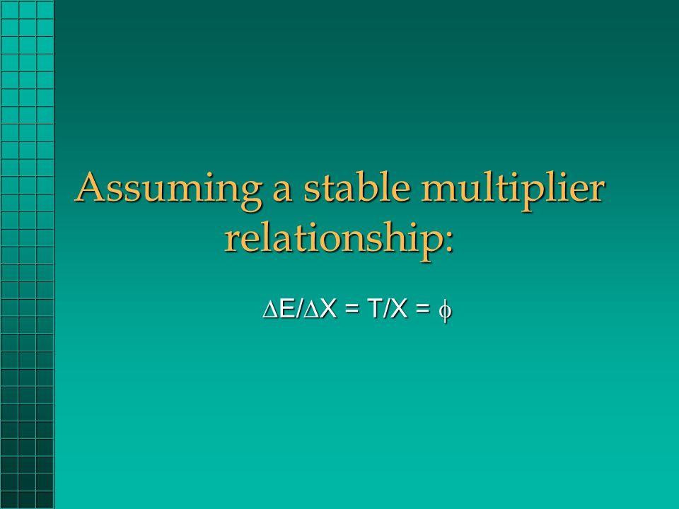 Assuming a stable multiplier relationship:  E/  X = T/X = 