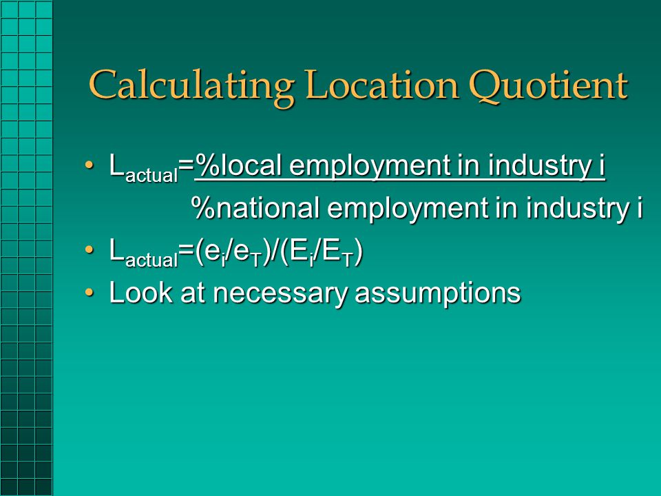 Calculating Location Quotient L actual =%local employment in industry iL actual =%local employment in industry i %national employment in industry i %national employment in industry i L actual =(e i /e T )/(E i /E T )L actual =(e i /e T )/(E i /E T ) Look at necessary assumptionsLook at necessary assumptions