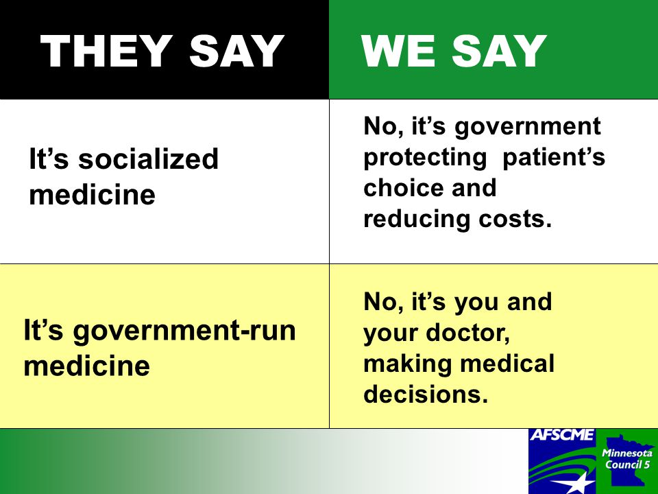 THEY SAY WE SAY It's socialized medicine No, it's government protecting patient's choice and reducing costs.