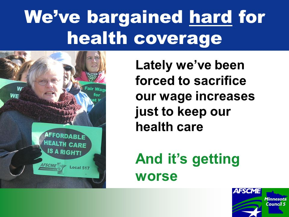 Lately we've been forced to sacrifice our wage increases just to keep our health care And it's getting worse We've bargained hard for health coverage
