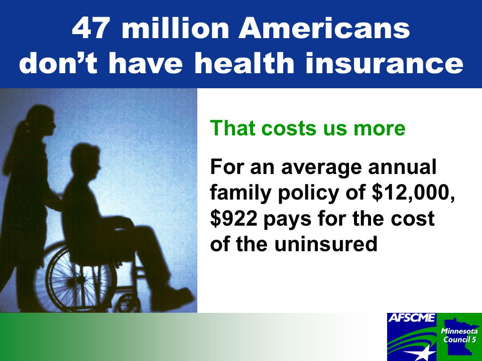 47 million Americans don't have health insurance That costs us more For an average annual family policy of $12,000, $922 pays for the cost of the uninsured