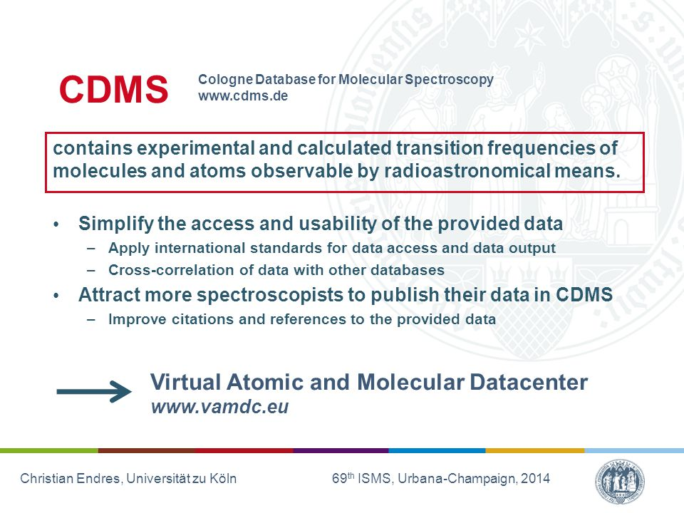 Christian Endres, Universität zu Köln 69 th ISMS, Urbana-Champaign, 2014 CDMS contains experimental and calculated transition frequencies of molecules and atoms observable by radioastronomical means.