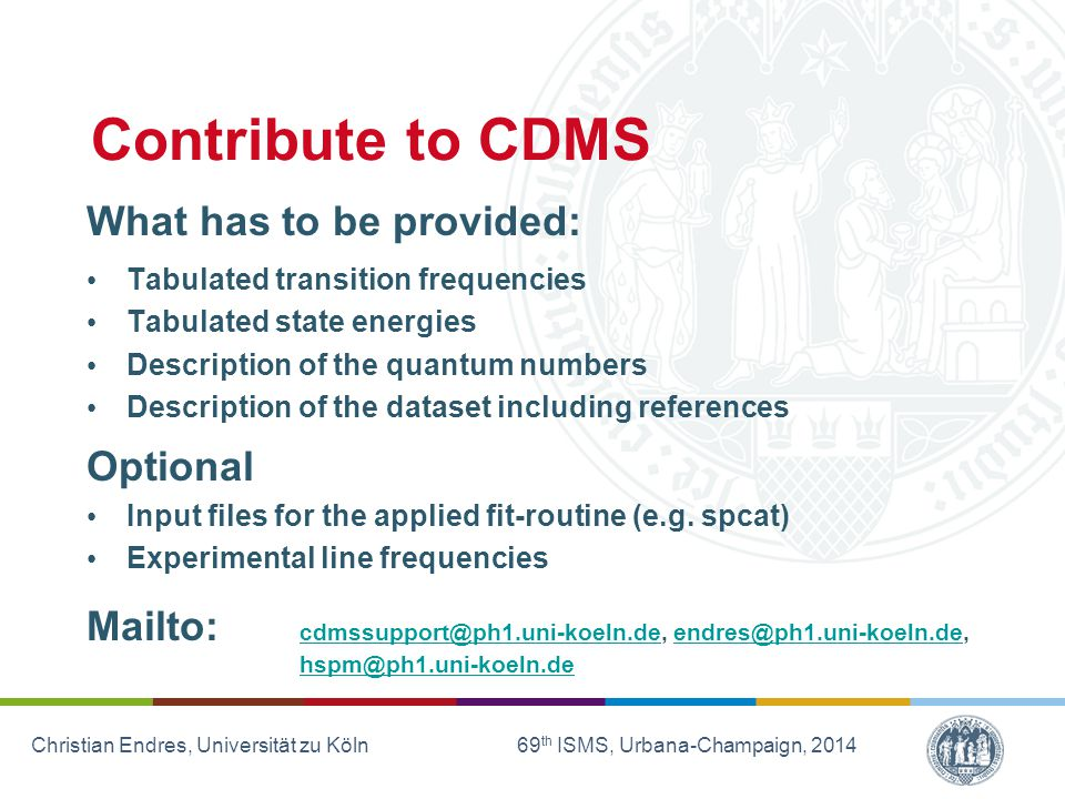 Christian Endres, Universität zu Köln 69 th ISMS, Urbana-Champaign, 2014 Contribute to CDMS What has to be provided: Tabulated transition frequencies Tabulated state energies Description of the quantum numbers Description of the dataset including references Optional Input files for the applied fit-routine (e.g.