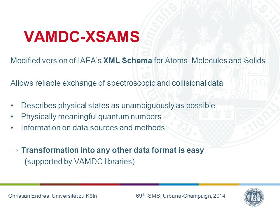 Christian Endres, Universität zu Köln 69 th ISMS, Urbana-Champaign, 2014 VAMDC-XSAMS Modified version of IAEA's XML Schema for Atoms, Molecules and Solids Allows reliable exchange of spectroscopic and collisional data Describes physical states as unambiguously as possible Physically meaningful quantum numbers Information on data sources and methods →Transformation into any other data format is easy (supported by VAMDC libraries)