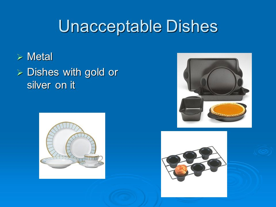 Unacceptable Dishes  Metal  Dishes with gold or silver on it