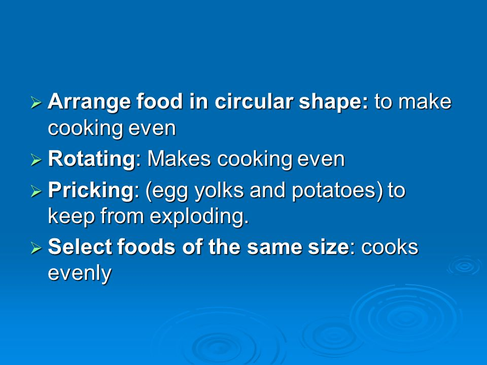  Arrange food in circular shape: to make cooking even  Rotating: Makes cooking even  Pricking: (egg yolks and potatoes) to keep from exploding.