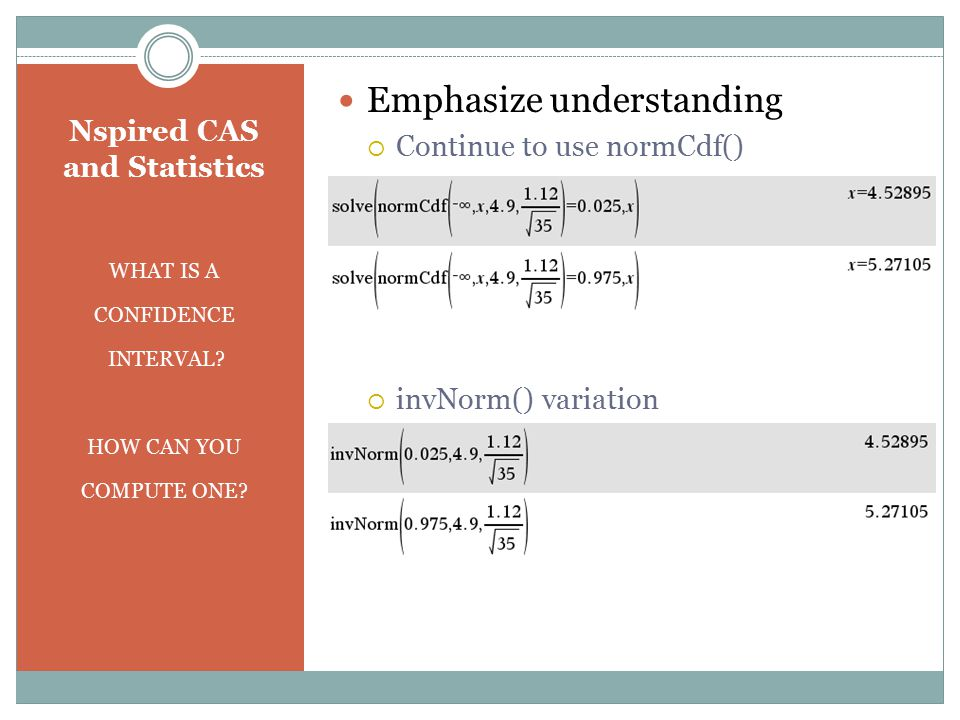 Nspired CAS and Statistics WHAT IS A CONFIDENCE INTERVAL? HOW CAN YOU COMPUTE ONE? Emphasize understanding  Continue to use normCdf()  invNorm() var