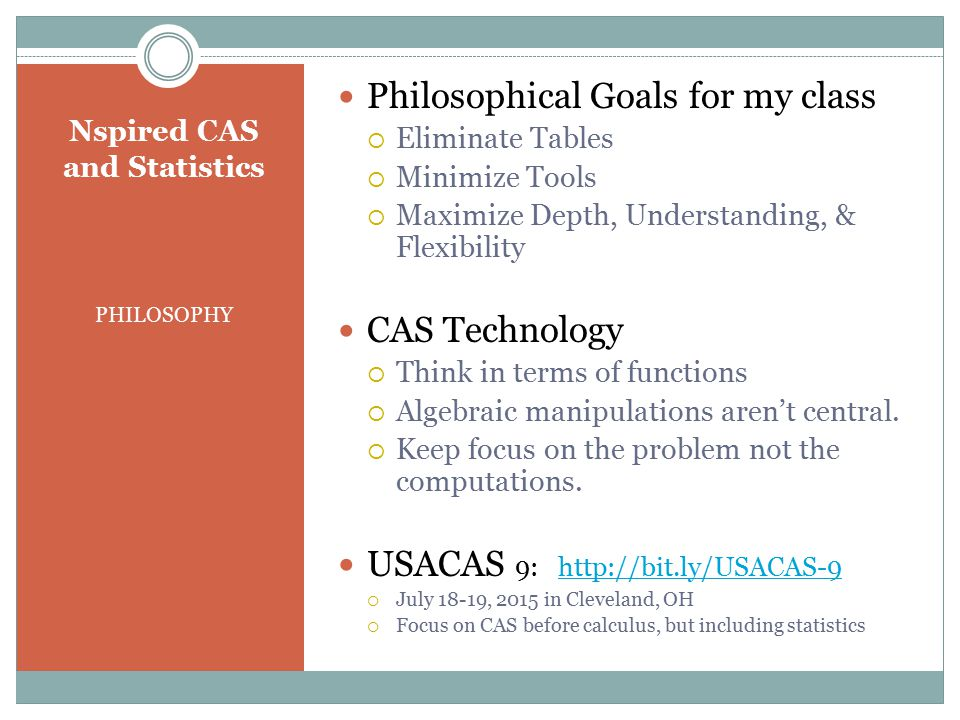 PHILOSOPHY Philosophical Goals for my class  Eliminate Tables  Minimize Tools  Maximize Depth, Understanding, & Flexibility CAS Technology  Think