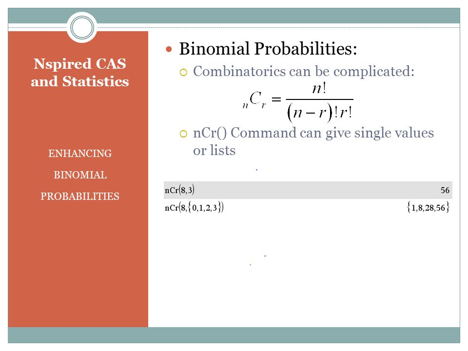 Nspired CAS and Statistics ENHANCING BINOMIAL PROBABILITIES Binomial Probabilities:  Combinatorics can be complicated:  nCr() Command can give singl