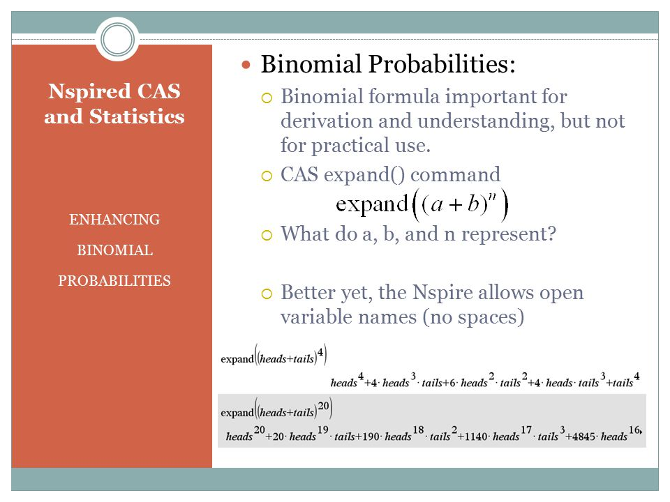 Nspired CAS and Statistics ENHANCING BINOMIAL PROBABILITIES Binomial Probabilities:  Binomial formula important for derivation and understanding, but