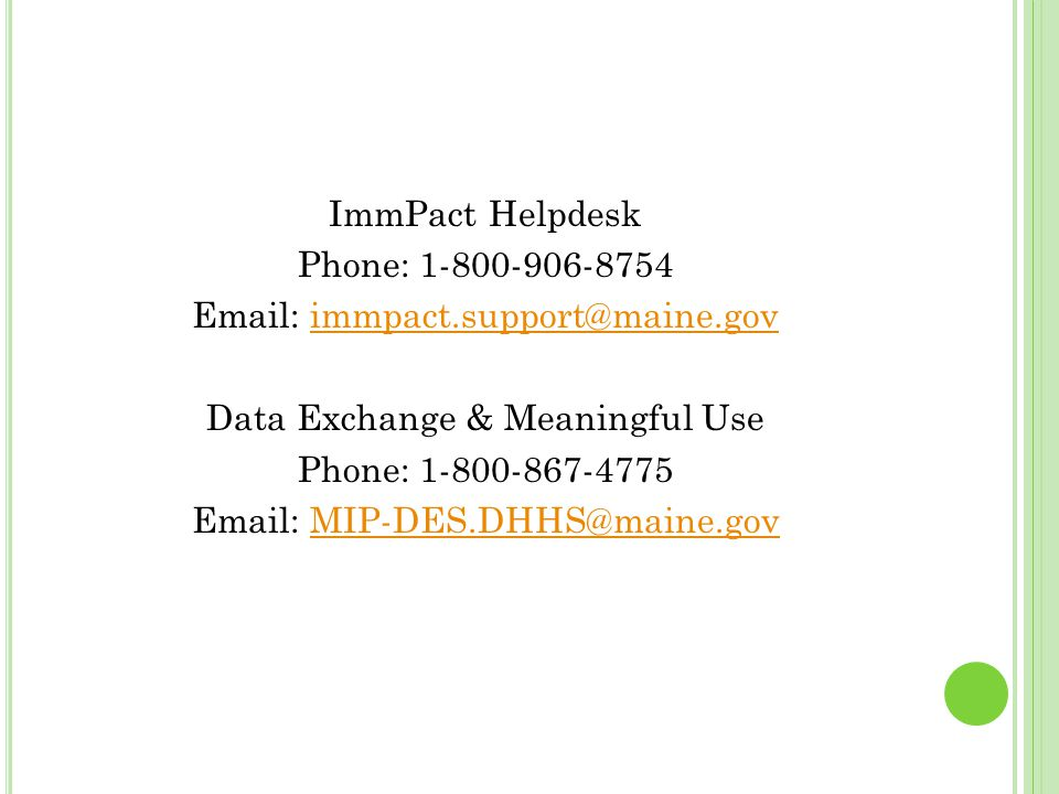 ImmPact Helpdesk Phone: 1-800-906-8754 Email: immpact.support@maine.govimmpact.support@maine.gov Data Exchange & Meaningful Use Phone: 1-800-867-4775