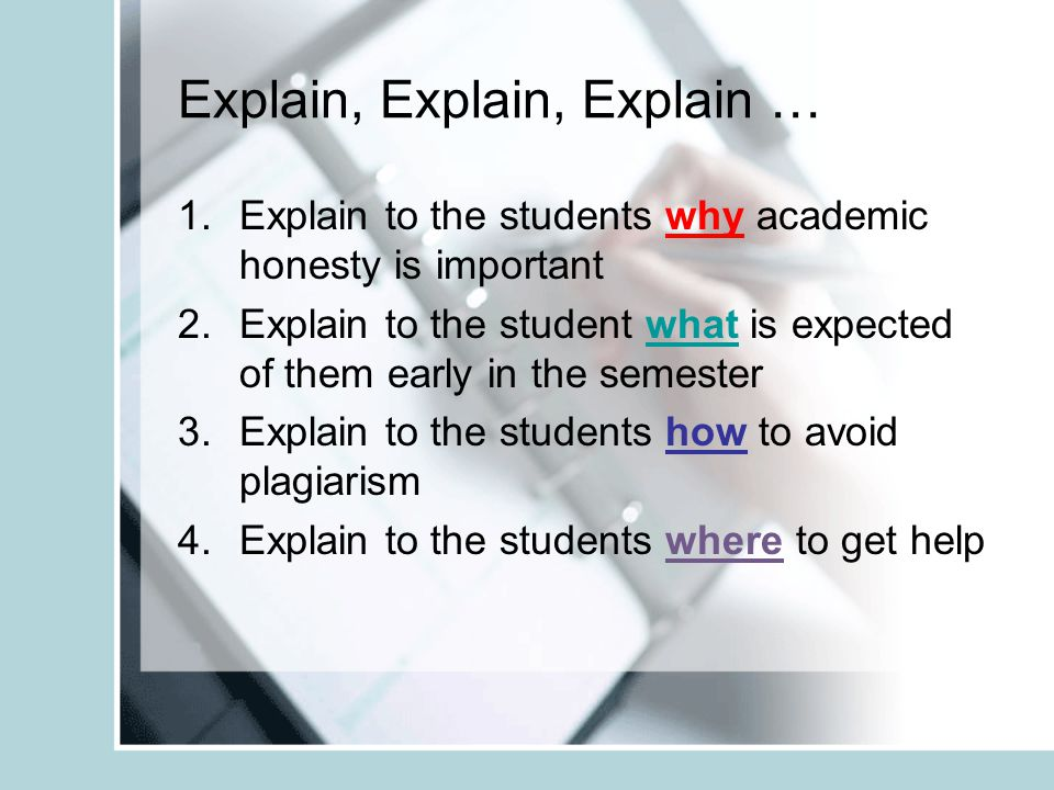 Explain, Explain, Explain … 1.Explain to the students why academic honesty is important 2.Explain to the student what is expected of them early in the semester 3.Explain to the students how to avoid plagiarism 4.Explain to the students where to get help