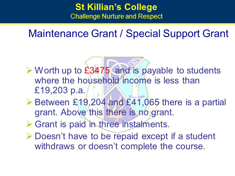 St Killian's College Challenge Nurture and Respect Maintenance Grant / Special Support Grant  Worth up to £3475 and is payable to students where the