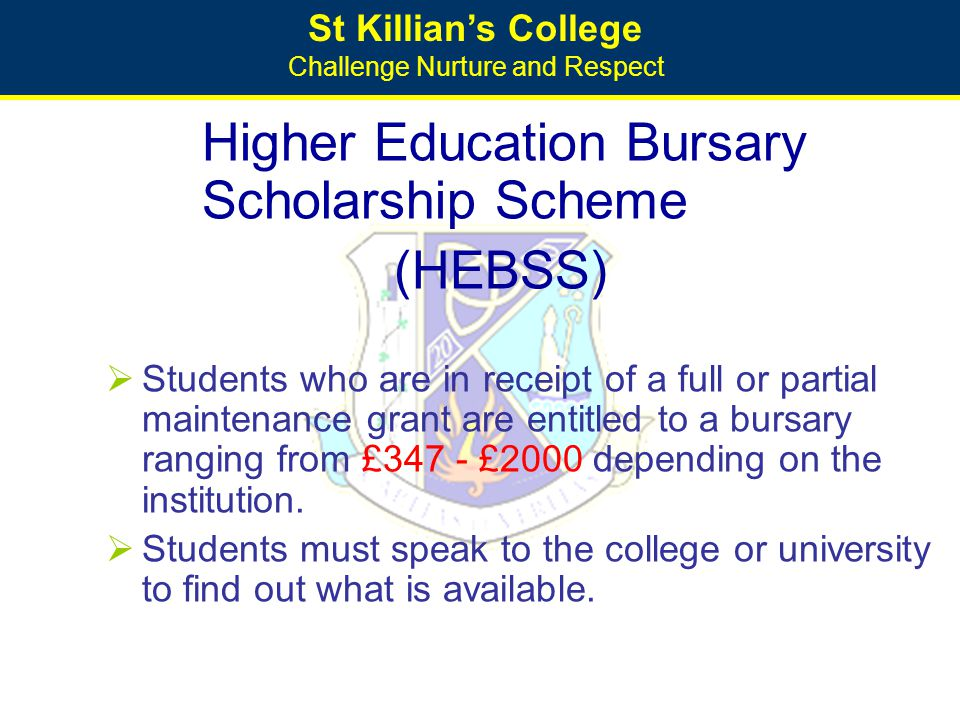 St Killian's College Challenge Nurture and Respect Higher Education Bursary Scholarship Scheme (HEBSS)  Students who are in receipt of a full or part