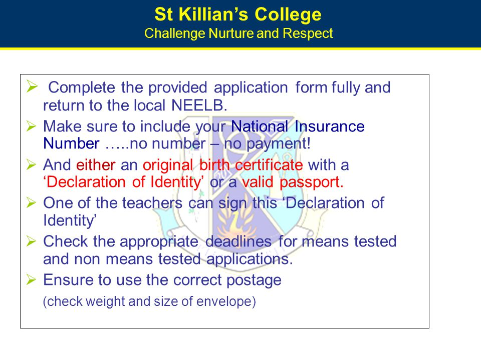 St Killian's College Challenge Nurture and Respect  Complete the provided application form fully and return to the local NEELB.  Make sure to includ