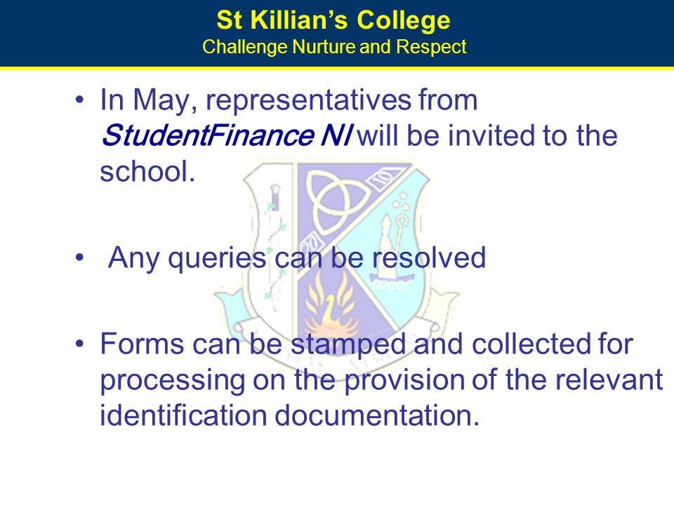 St Killian's College Challenge Nurture and Respect In May, representatives from StudentFinance NI will be invited to the school. Any queries can be re