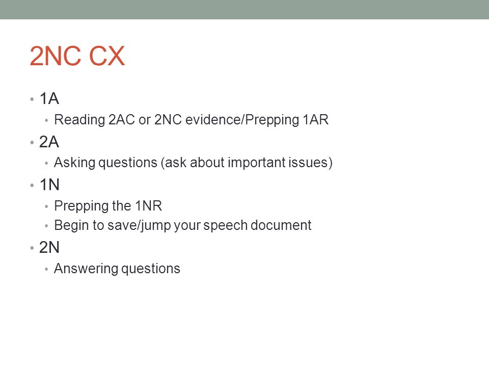2NC CX 1A Reading 2AC or 2NC evidence/Prepping 1AR 2A Asking questions (ask about important issues) 1N Prepping the 1NR Begin to save/jump your speech document 2N Answering questions