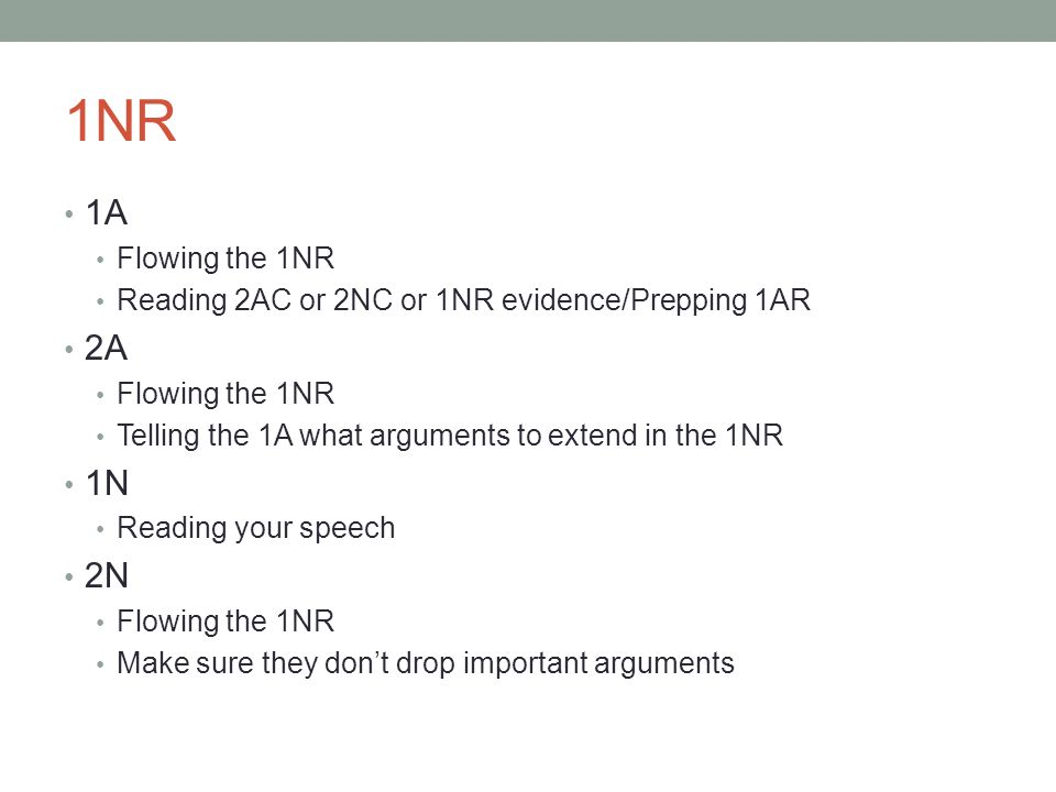 1NR 1A Flowing the 1NR Reading 2AC or 2NC or 1NR evidence/Prepping 1AR 2A Flowing the 1NR Telling the 1A what arguments to extend in the 1NR 1N Reading your speech 2N Flowing the 1NR Make sure they don't drop important arguments