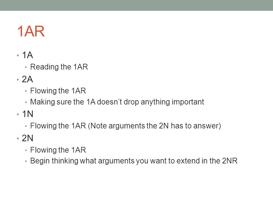 1AR 1A Reading the 1AR 2A Flowing the 1AR Making sure the 1A doesn't drop anything important 1N Flowing the 1AR (Note arguments the 2N has to answer) 2N Flowing the 1AR Begin thinking what arguments you want to extend in the 2NR