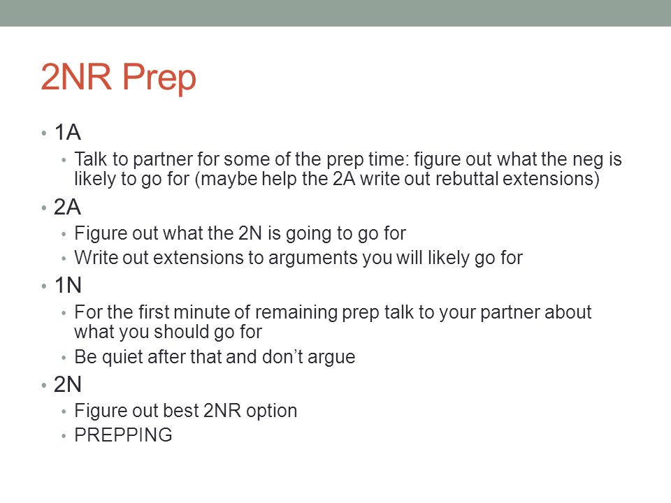 2NR Prep 1A Talk to partner for some of the prep time: figure out what the neg is likely to go for (maybe help the 2A write out rebuttal extensions) 2A Figure out what the 2N is going to go for Write out extensions to arguments you will likely go for 1N For the first minute of remaining prep talk to your partner about what you should go for Be quiet after that and don't argue 2N Figure out best 2NR option PREPPING