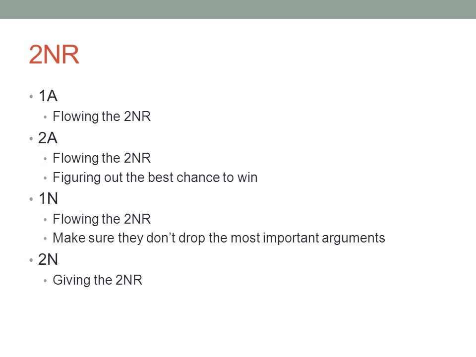 2NR 1A Flowing the 2NR 2A Flowing the 2NR Figuring out the best chance to win 1N Flowing the 2NR Make sure they don't drop the most important arguments 2N Giving the 2NR