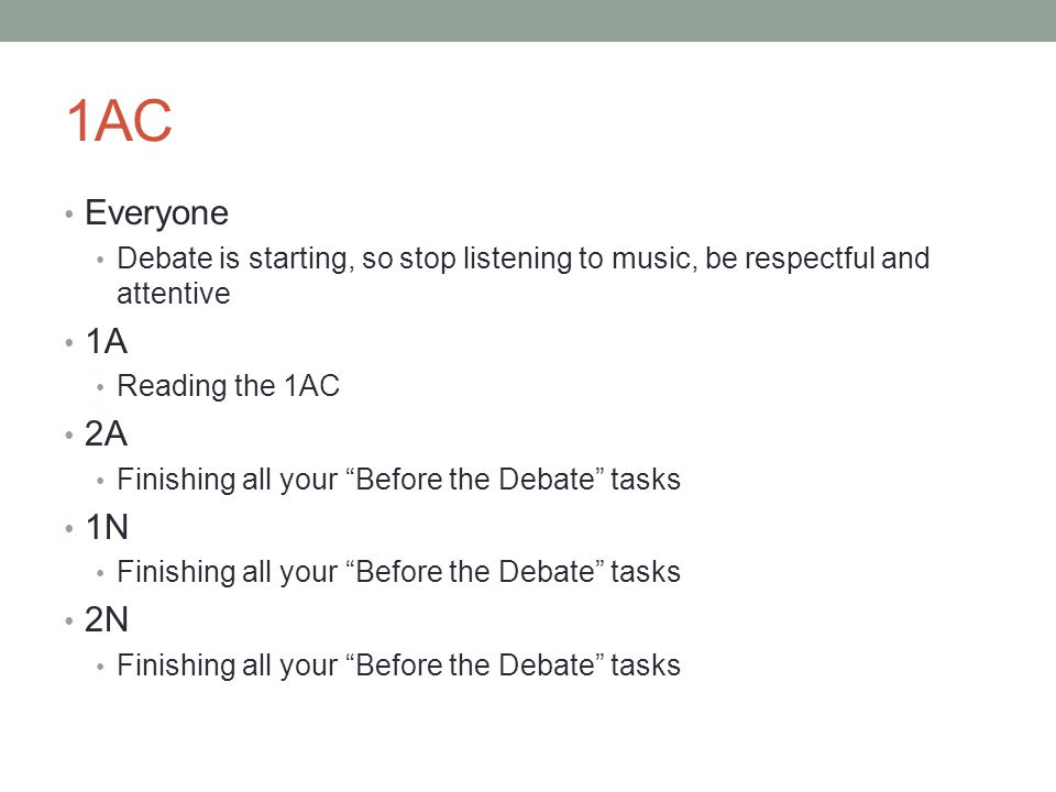 1AC Everyone Debate is starting, so stop listening to music, be respectful and attentive 1A Reading the 1AC 2A Finishing all your Before the Debate tasks 1N Finishing all your Before the Debate tasks 2N Finishing all your Before the Debate tasks