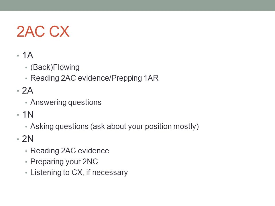 2AC CX 1A (Back)Flowing Reading 2AC evidence/Prepping 1AR 2A Answering questions 1N Asking questions (ask about your position mostly) 2N Reading 2AC evidence Preparing your 2NC Listening to CX, if necessary