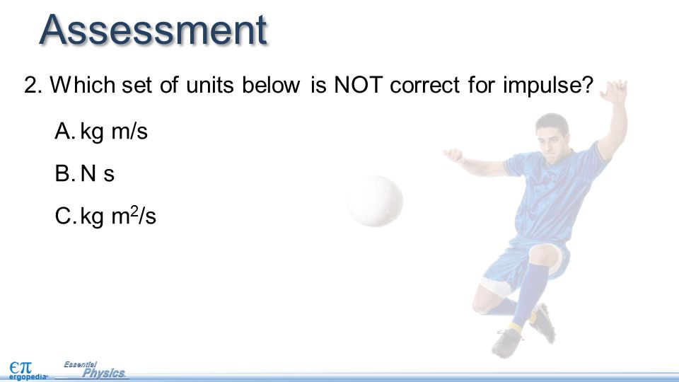 2.Which set of units below is NOT correct for impulse Assessment A.kg m/s B.N s C.kg m 2 /s
