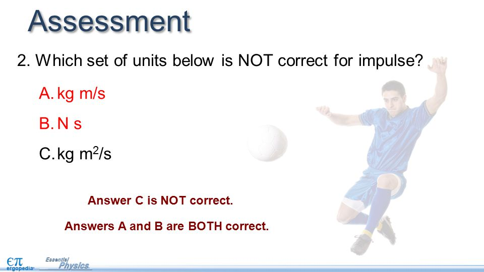 Assessment Answer C is NOT correct. Answers A and B are BOTH correct.
