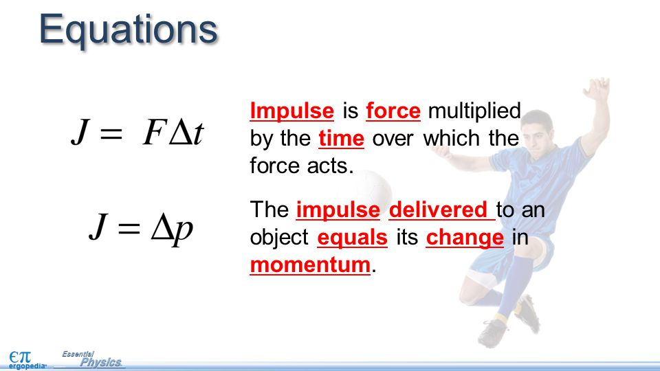 Equations Impulse is force multiplied by the time over which the force acts.