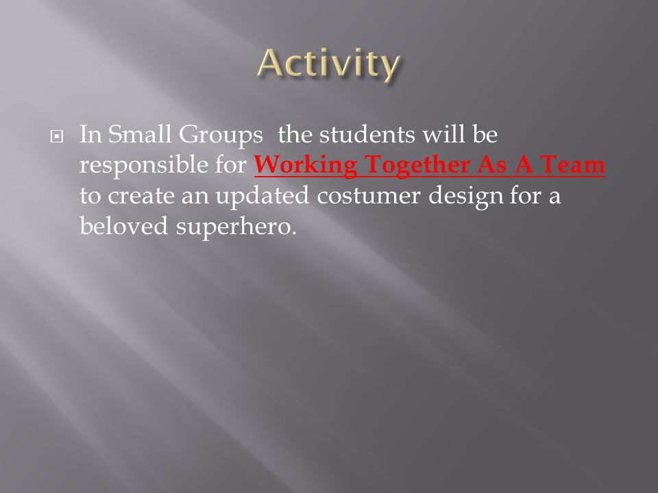  In Small Groups the students will be responsible for Working Together As A Team to create an updated costumer design for a beloved superhero.