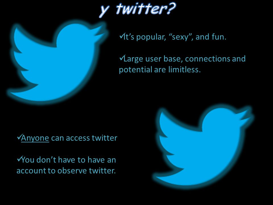 "It's popular, ""sexy"", and fun. Large user base, connections and potential are limitless. Anyone can access twitter You don't have to have an account t"