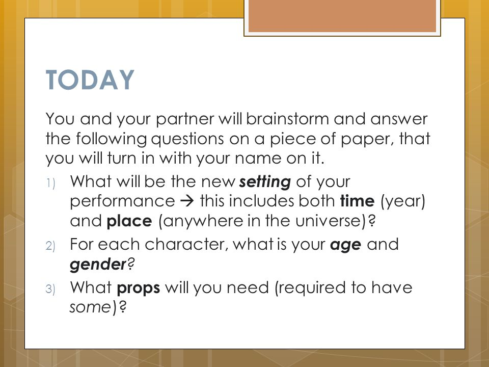 TODAY You and your partner will brainstorm and answer the following questions on a piece of paper, that you will turn in with your name on it.