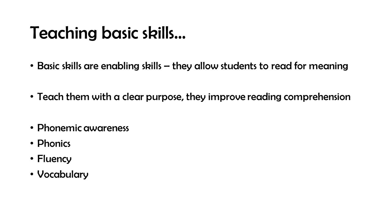 Teaching basic skills… Basic skills are enabling skills – they allow students to read for meaning Teach them with a clear purpose, they improve reading comprehension Phonemic awareness Phonics Fluency Vocabulary
