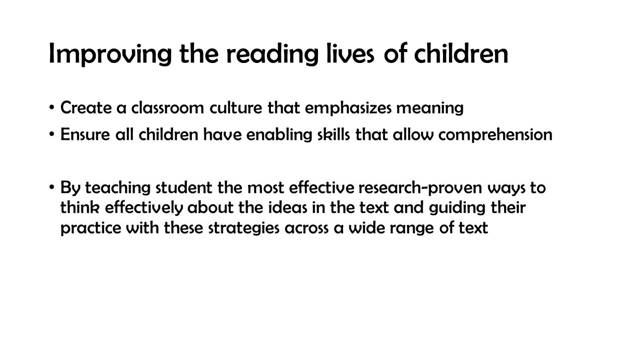 Improving the reading lives of children Create a classroom culture that emphasizes meaning Ensure all children have enabling skills that allow comprehension By teaching student the most effective research-proven ways to think effectively about the ideas in the text and guiding their practice with these strategies across a wide range of text