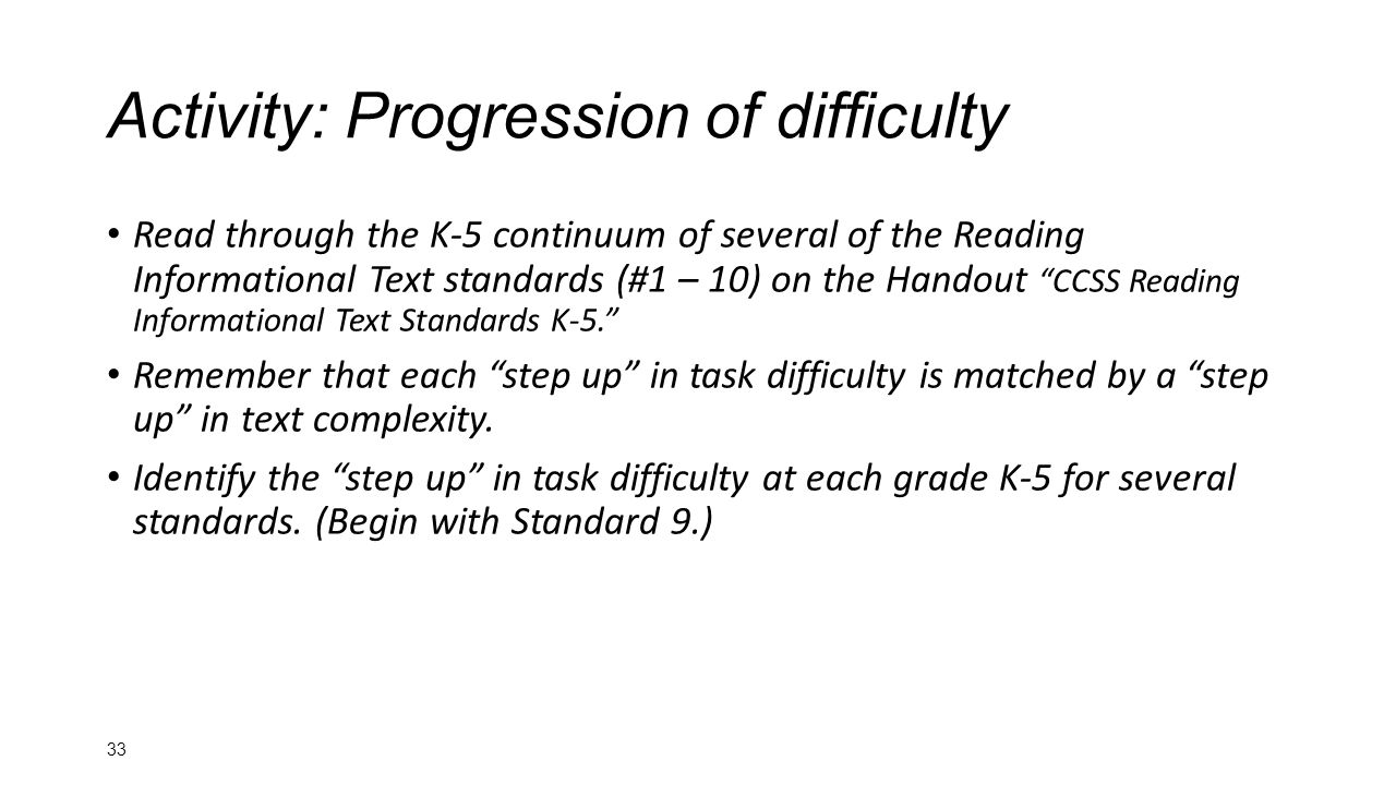 Read through the K-5 continuum of several of the Reading Informational Text standards (#1 – 10) on the Handout CCSS Reading Informational Text Standards K-5. Remember that each step up in task difficulty is matched by a step up in text complexity.